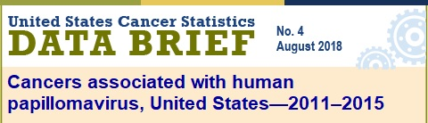 United States Cancer Statistics Data Brief number four, August 2018. Cancers associated with human papillomavirus in the United States, 2011 to 2015