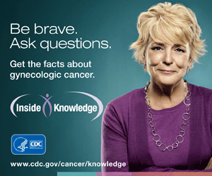 Be brave. Ask questions. Get the facts about gynecologic cancer.