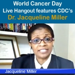 World Cancer Day Live Hangout Features CDC's Dr. Jacqueline Miller