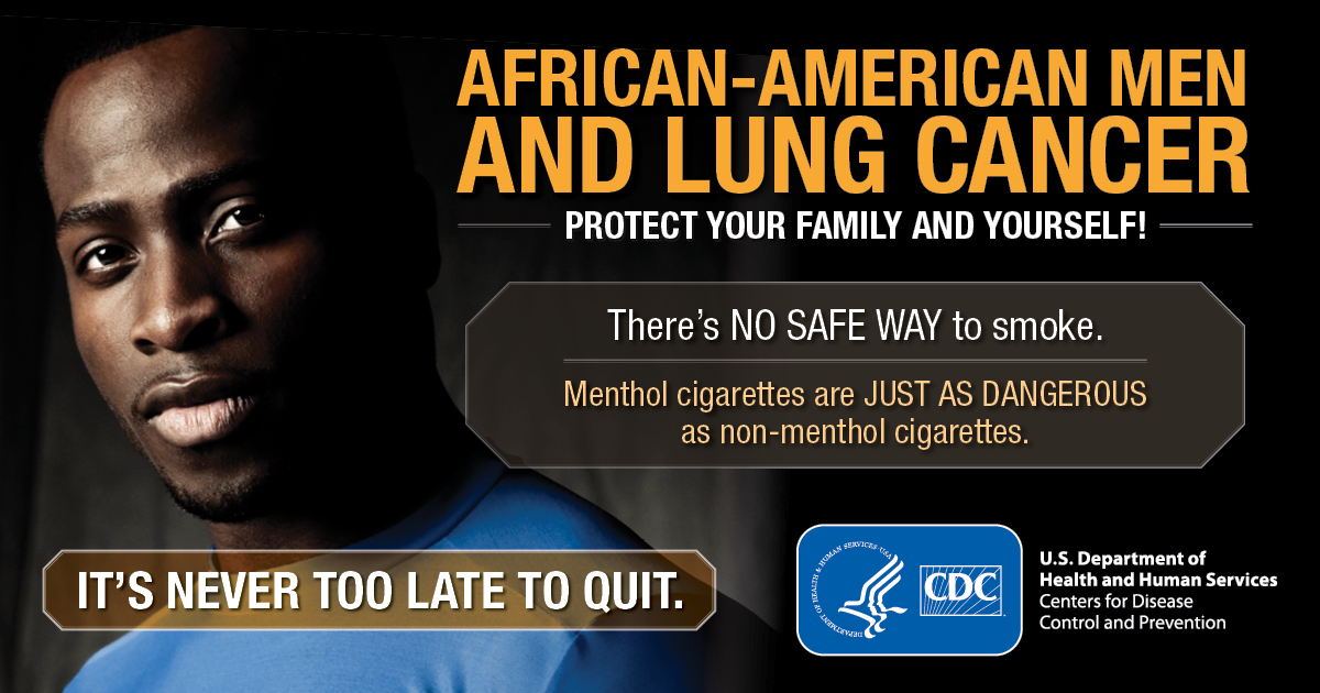African-American Men and Lung Cancer: Protect Your Family and Yourself! There's no safe way to smoke. Menthol cigarettes are just as dangerous as non-menthol cigarettes. It's never too late to quit.