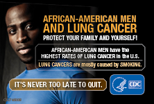 African-American Men and Lung Cancer: Protect Your Family and Yourself! African-American men have the highest rates of lung cancer in the U.S. Lung cancers are mostly cased by smoking. It's never too late to quit.