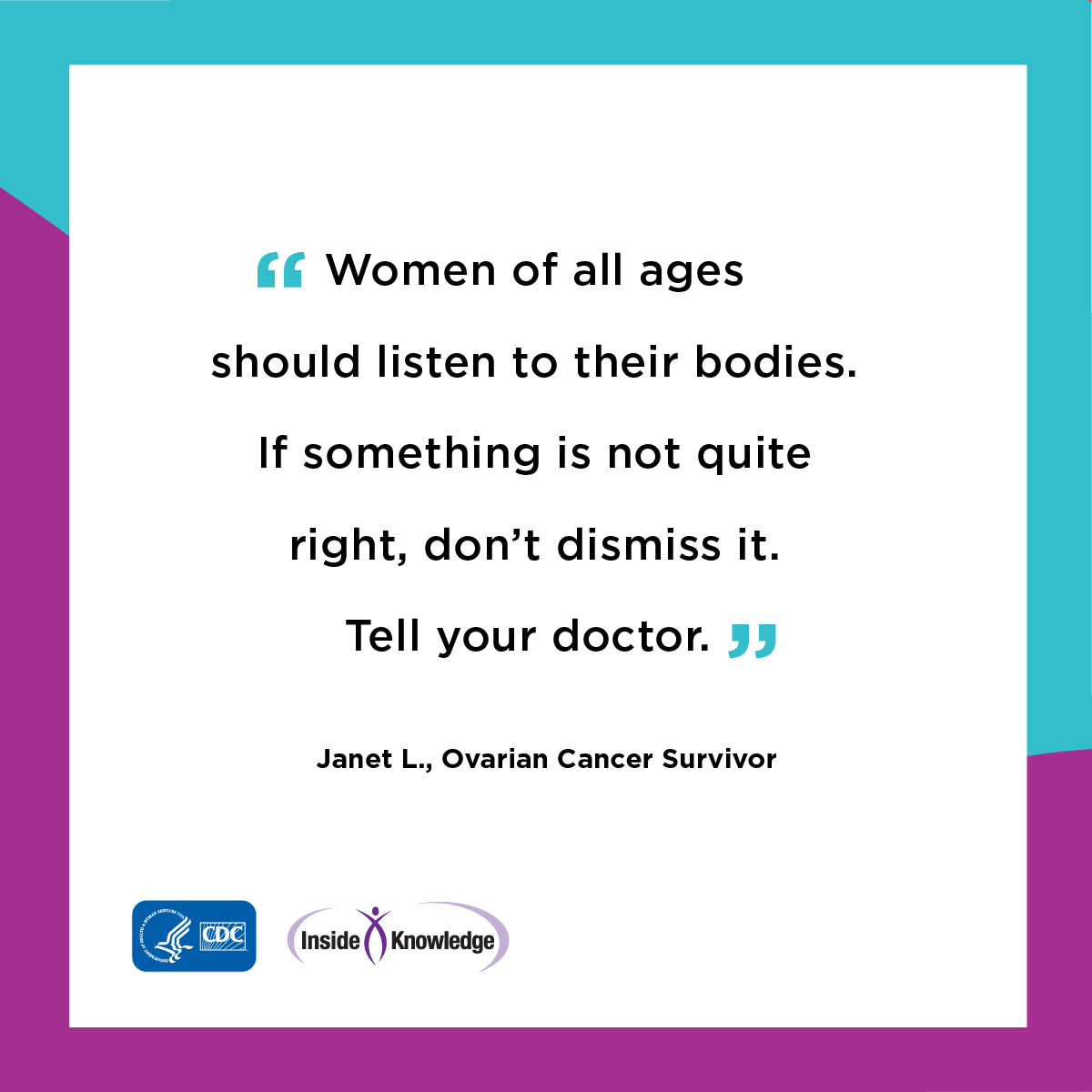 Women of all ages is to listen to your body. If something is not quite right, don't dismiss it. Tell your doctor. Janet L., Ovarian Cancer Survivor