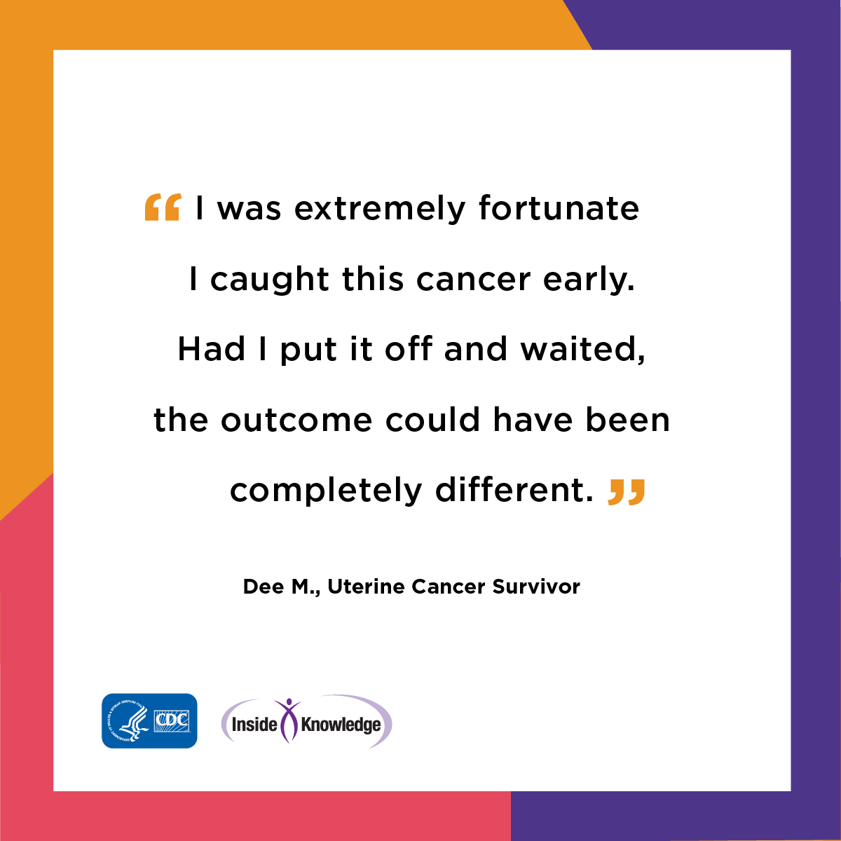 I was extremely fortunate I caught this cancer early. Had I put it off and waited, the outcome could have been completely different. Dee M., Uterine Cancer Survivor