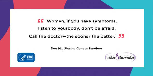 Women, if you have symptoms, listen to your body, don't be afraid. Call your doctor -- the sooner the better. Dee M., Uterine Cancer Survivor