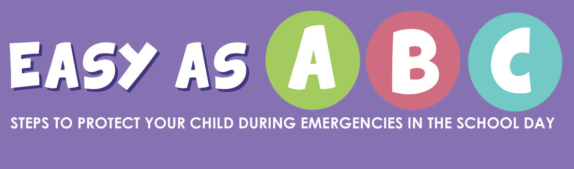 Easy as ABC. Steps to protect your child during emergenciesin the school day.