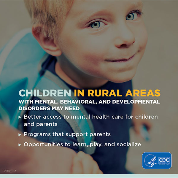 Children in Rural Areas with mental, behavioral, and developmental disorders may need: Better access to mental health care for children and parents; Programs that support parents; Opportunities to learn, play, and socialize.
