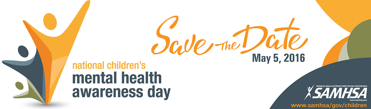 National Children's Mental Health Awareness Day Save the Date May 5, 2016