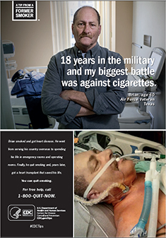"A Tip From a Former Smoker: ""18 years in the military and my biggest battle was against cigarettes."" Brian, age 60; Air Force Veteran, Texas. Brian smoked and got heart disease. He went from serving his country overseas to spending his life in emergency rooms and operating rooms. Finally, he quit smoking and, years later, got a heart transplant that saved his life. You can quit smoking. For free help, call 1-800-QUIT-NOW."