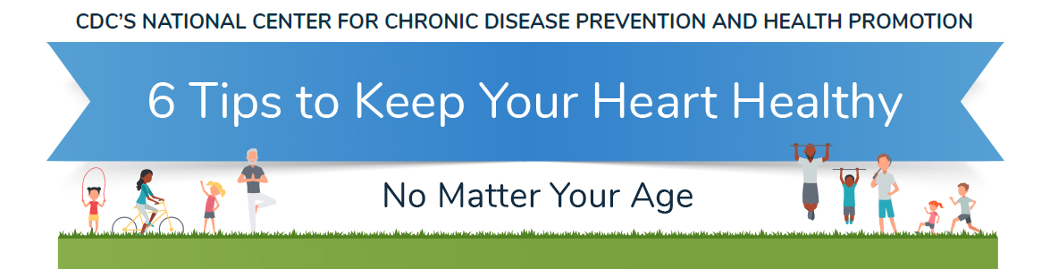 CDC's National Center For Chronic Disease Prevention and Health Promotion 6 Tips to Keep Your Heart Healthy No Matter Your Age