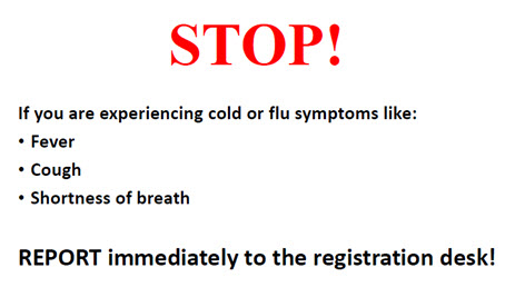 Stop! If you are experiencing cold or flu symptoms like: fever, cough, or shortness of breath. Report immediately to the registration desk!