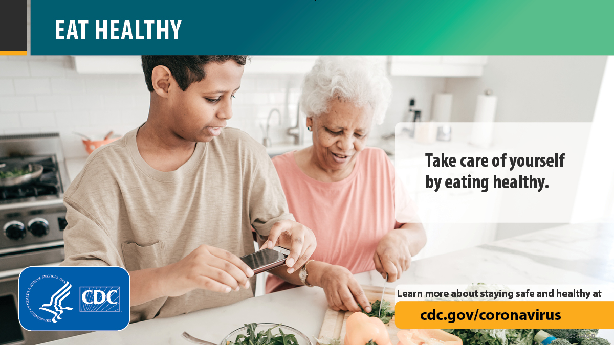 Eat Healthy. Take care of yourself by eating healthy. Learn more about staying safe and healthy at cdc.gov/coronavirus.
