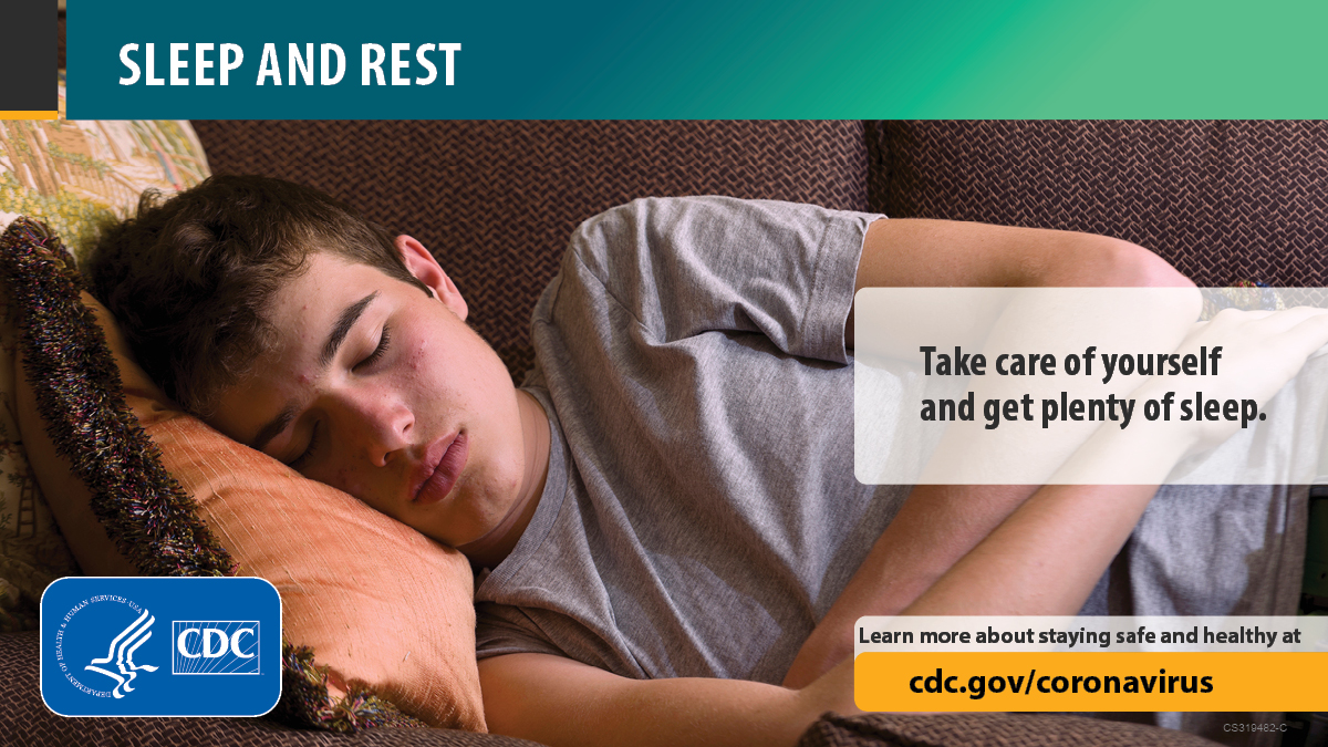 Sleep and rest. Take care of yourself and get plenty of sleep. Learn more about staying safe and healthy at cdc.gov/coronavirus.