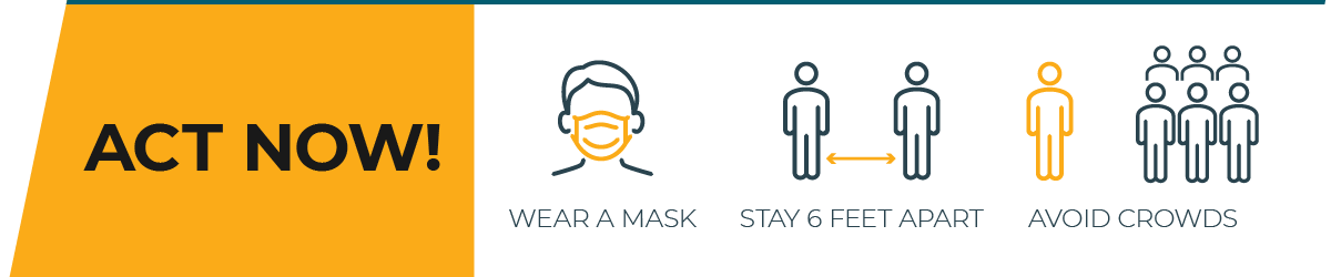 Cases are rising. Act now! Wear a mask; Stay 6 feet apart; Avoid crowds.