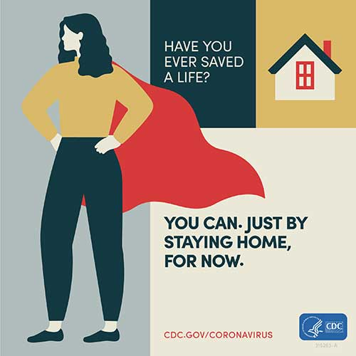 Graphic showing a woman with a cape with text, Have you ever saved a life? You can. Just by staying home, for now.