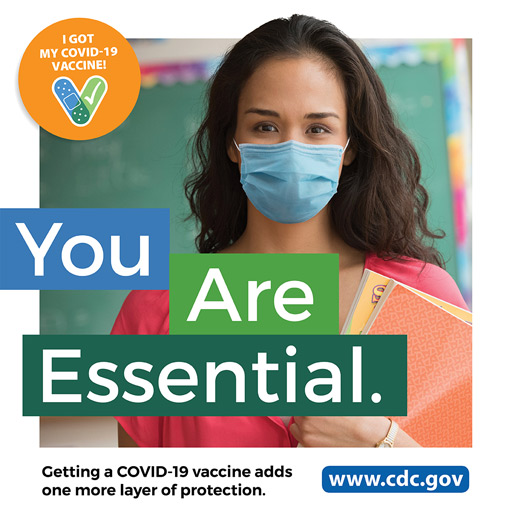 You are essential. Getting a COVID-19 vaccine adds one more layer of protection