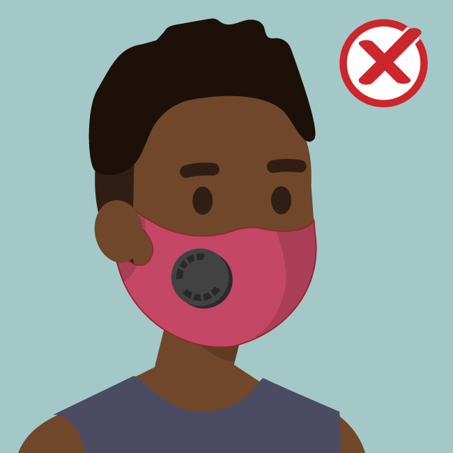 DO NOT choose masks that have exhalation valves or vents which allow virus particles to escape