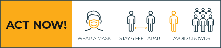 Act Now! Wear a Mask. Stay 6 Feet Apart. Avoid Crowds.