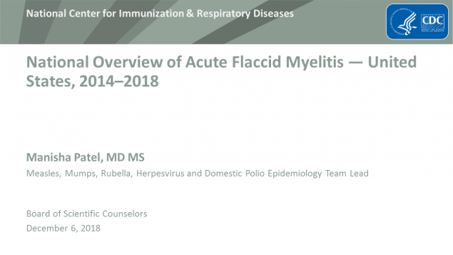 National overview of Acute Flaccid Myelitis, United States, 2014 through 2018. Manisha Patel, MD MS, measles, mumps, rubella, herpesvirus and domestic polio epidemiology team lead. Board of Scientific Counselors, December 6, 2018.