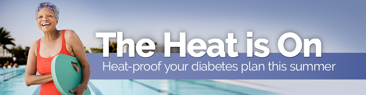 The Heat Is On. Heat-Proof your diabetes plan this summer.