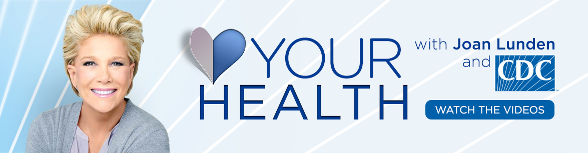 Your Health with Joan Lunden and CDC. Watch the videos.