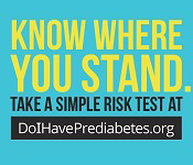 Know Where You Stand. Take s simple risk test at doihaveprediabetes.org