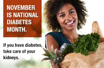 November is National Diabetes Month. If you have diabetes, ask your doctor about kidney disease.