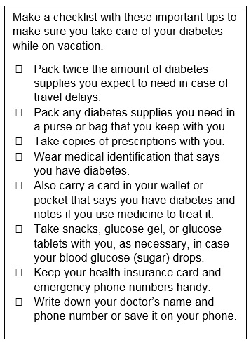 Make a checklist with these important tips to make sure you take care of your diabetes while on vacation. Pack twice the amount of diabetes supplies you expect to need in case of travel delays. Pack any diabetes supplies you need in a purse or bag that you keep with you. Take copies of prescriptions with you. Wear medical identification that says you have diabetes. Also carry a card in your wallet or pocket that says you have diabetes and notes if you use medicine to treat it. Take snacks, glucose gel, or glucose tablets with you, as necessary, in case your blood glucose (sugar) drops. Keep your health insurance card and emergency phone numbers handy. Write down your doctor's name and phone number or save it on your phone.