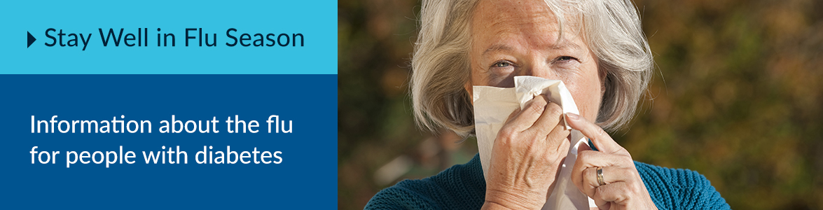 Stay well in flu season. Information about the flu for people with diabetes.