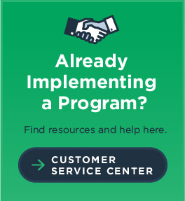 Already Implementing a Program? Find resources and help here. Customer Service Center