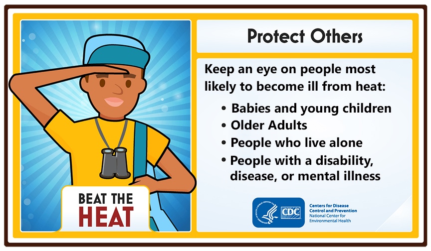 Protect others. Keep an eye on people most likely to become ill from heat: babies and young children, older adults, people who live alone, people with a disability, disease, or mental illness.