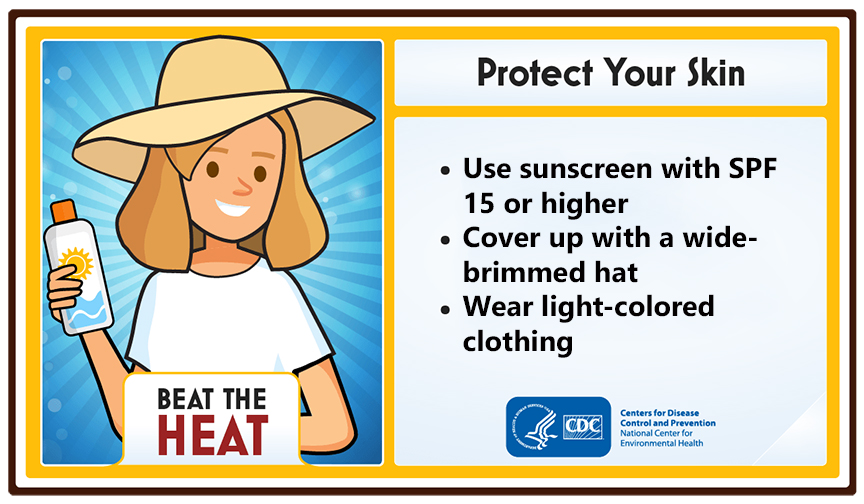 Protect your skin. Use sunscreen with SPF 15 or higher. Cover up with a wide-brimmed hat. Wear light-colored clothing.