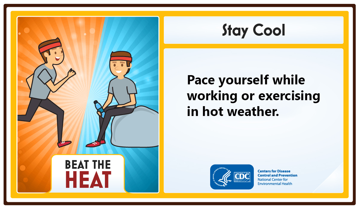 Stay Cool. Pace yourself while working or exercising in hot weather.