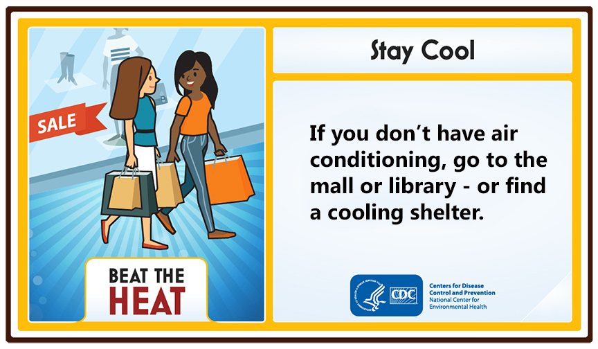 Stay Cool. If you don't have air conditioning, go to the mall or library or find a cooling shelter.