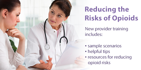 Reducing the Risks of Opioids. New provider training includes: sample scenarios, helpful tips, resources for reducing opioid risks.
