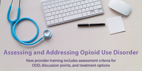 Assessing and Addressing Opioid Use Disroder - New provider training includes assessment criteria for OUD, discussion points, and treatment options.