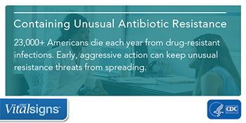 Vitalsigns: Containing Unusual Antibiotic Resistance - 23,000+ Americans die each year from drug-resistance infections. Early, aggressive action can keep unusual resistance threats from spreading.