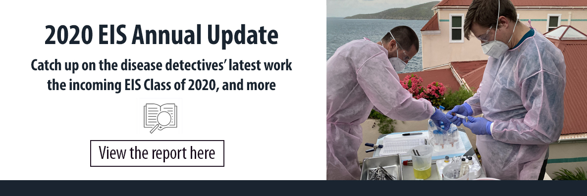 2020 EIS Annual Update. Catch up on the disease detectives' latest work, the incoming EIS Class of 2020, and more. View the report here.