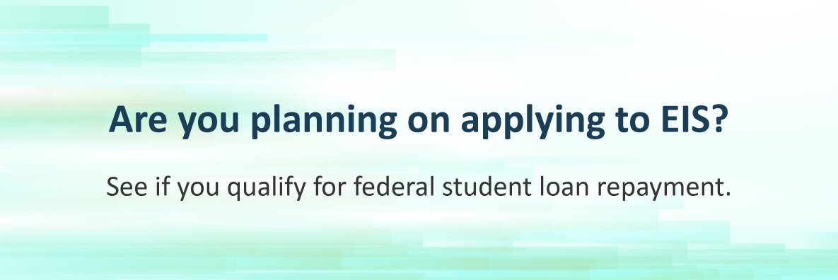 Are you planning on applying to EIS? See if you qualify for federal loan repayment.