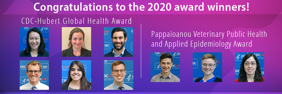 Congratulation to the 2020 award wiinners! CDC-Hubert Global Health Award. Pappaioanou Veterinary Public Health and Applied Epidemiology Award