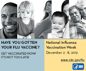 Have you gotten your flu shot yet? Get vaccinated now! It's not too late! National Influenza Vaccination Week, December 2-8, 2012