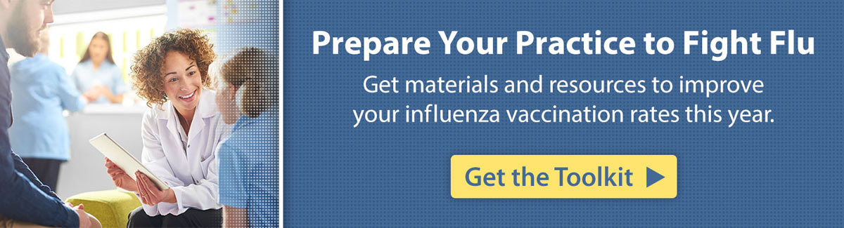 Prepare Your Practice to Fight Flu Get materials and resources to improve your influenza vaccination rates this year. Get the Toolkit.