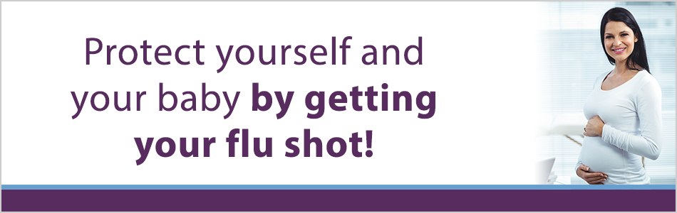 Protect yourself and your baby by getting your flu shot!