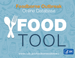 Foodborne Outbreak Online Database (FOOD Tool) is a web-based platform for searching CDC's Foodborne Disease Outbreak Surveillance System database.