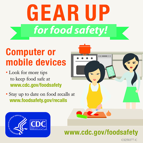 Look for more tips to keep food safe at www.cdc.gov/foodsafety. Stay up to date on food recalls at www.foodsafety.gov/recalls