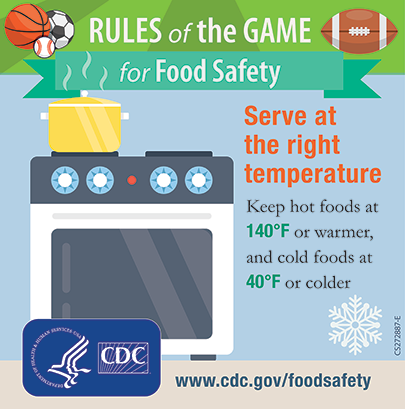 Serve at the right temperature - keep hot foods at 140 degree or warmer, and cold foods at 40 degree or colder