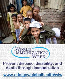 Prevent disease, disability, and death through immunization, World Immunization Week, April 21 - 28.