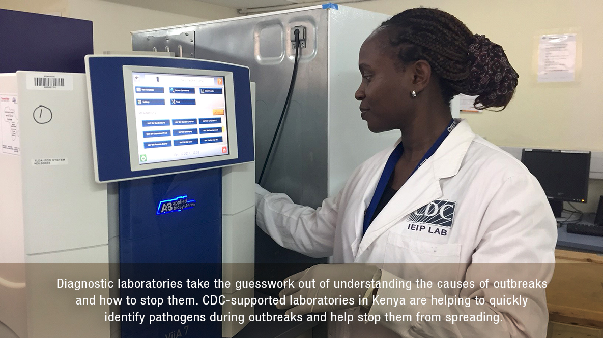 Diagnostic laboratories take the guesswork out of understanding the causes of outbreaks and how to stop them. CDC-supported laboratories in Kenya are helping to quickly identify pathogens during outbreaks and help stop them from spreading.