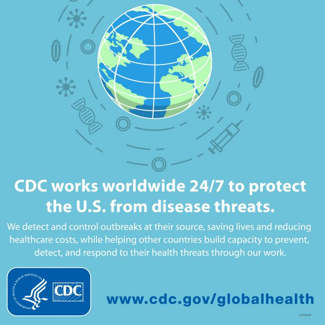 CDC works worldwide 24/7 to protect the U.S. from disease threats. We detect and control outbreaks at their source, saving lives and reducing healthcare costs, while helping other countries build capacity to prevent, detect, and respond to their health threats through our work