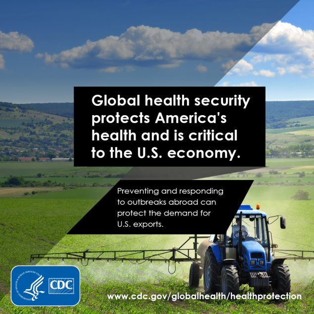 Global Health security protects America's health and is critical to the U.S. economy. Preventing and responding to outbreaks abroad can protect the demand for U.S. exports.
