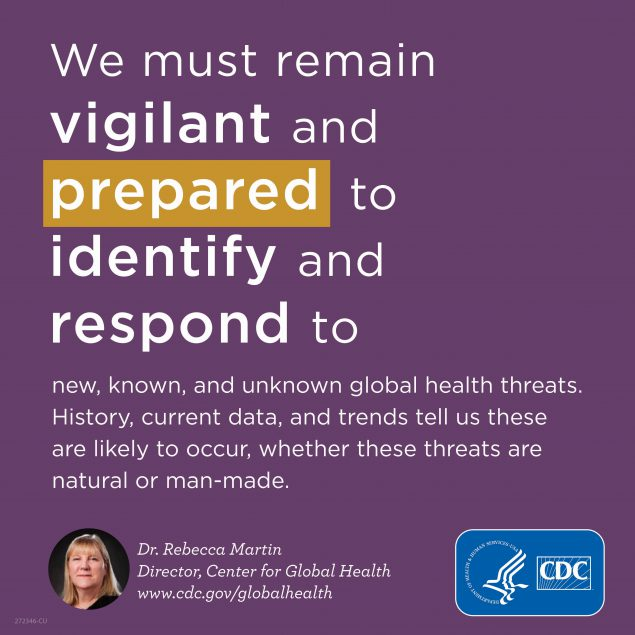 We must remain vigilant and prepared to identify and respond to new, known, and unknown global health threats. History, current data, and trends tell us these are likely to occur, whether these threats are natural or man-made.. www.cdc.gov/globalhealth
